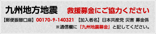 九州地方地震救援募金にご協力ください【郵便振替口座】00170-9-140321【加入者名】日本共産党 災害 募金係※通信欄に「九州地震募金」と記してください。